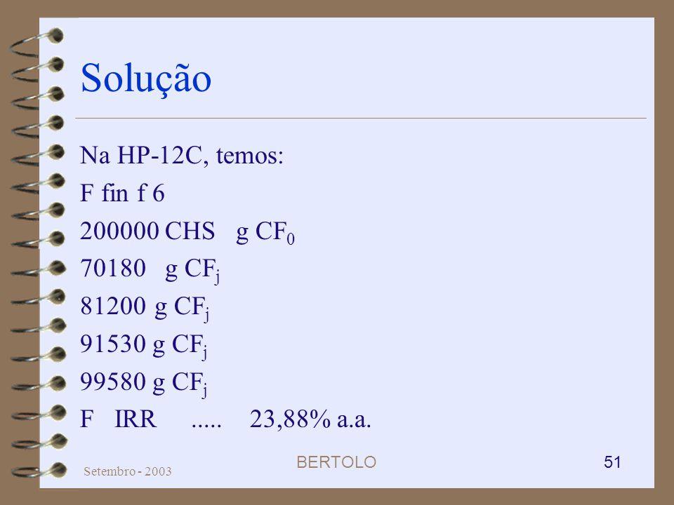 BERTOLO 51 Setembro - 2003 Solução Na HP-12C, temos: F fin f 6 200000 CHS g CF 0 70180 g CF j 81200 g CF j 91530 g CF j 99580 g CF j F IRR..... 23,88%