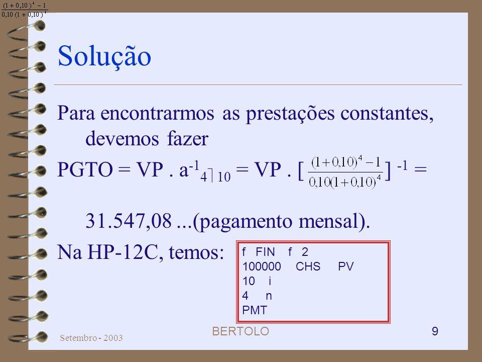 BERTOLO 9 Setembro - 2003 Solução Para encontrarmos as prestações constantes, devemos fazer PGTO = VP. a -1 4 10 = VP. [ ] -1 = 31.547,08...(pagamento