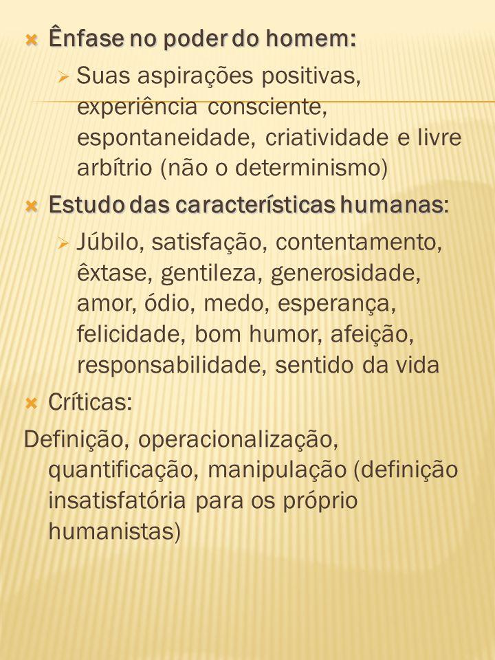 Ênfase no poder do homem: Ênfase no poder do homem: Suas aspirações positivas, experiência consciente, espontaneidade, criatividade e livre arbítrio (não o determinismo) Estudo das características humanas Estudo das características humanas: Júbilo, satisfação, contentamento, êxtase, gentileza, generosidade, amor, ódio, medo, esperança, felicidade, bom humor, afeição, responsabilidade, sentido da vida Críticas: Definição, operacionalização, quantificação, manipulação (definição insatisfatória para os próprio humanistas)