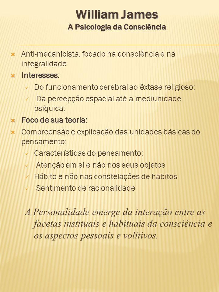 William James A Psicologia da Consciência Anti-mecanicista, focado na consciência e na integralidade Interesses Interesses: Do funcionamento cerebral