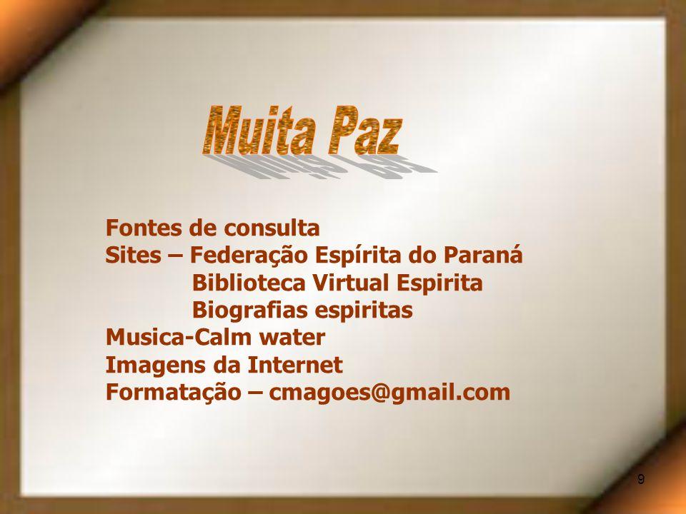 9 Fontes de consulta Sites – Federação Espírita do Paraná Biblioteca Virtual Espirita Biografias espiritas Musica-Calm water Imagens da Internet Formatação – cmagoes@gmail.com