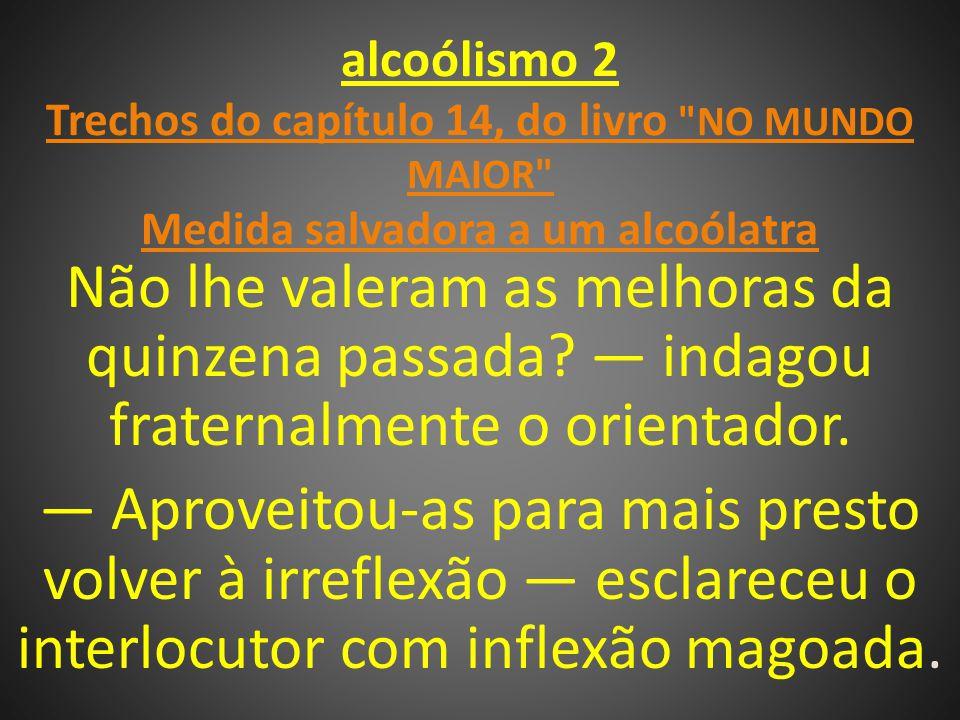 alcoólismo 2 Trechos do capítulo 14, do livro NO MUNDO MAIOR Medida salvadora a um alcoólatra Não lhe valeram as melhoras da quinzena passada.