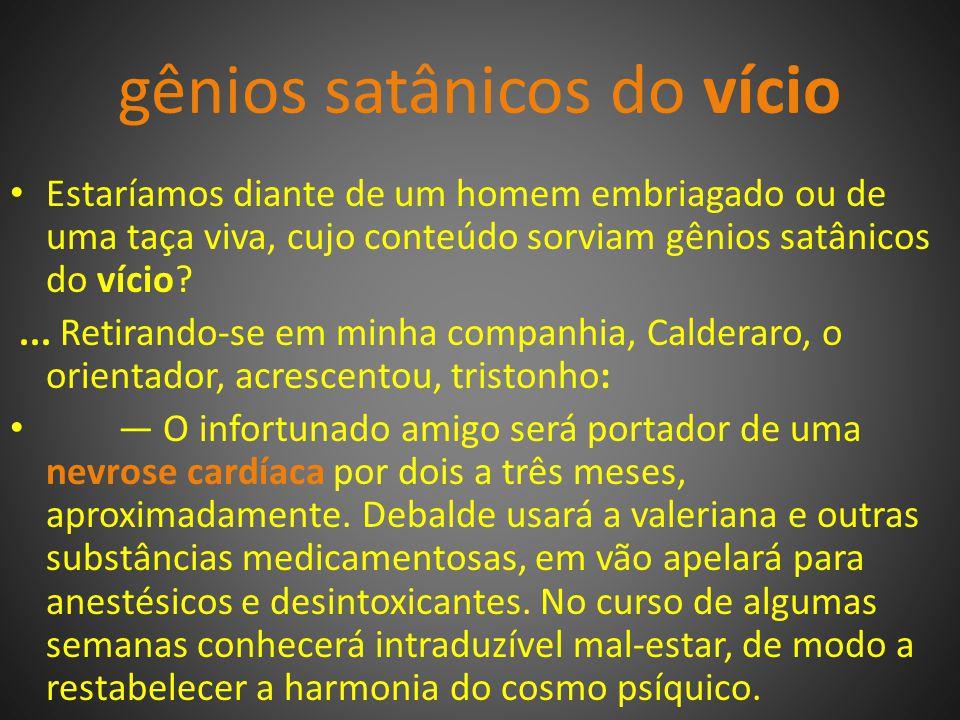 gênios satânicos do vício Estaríamos diante de um homem embriagado ou de uma taça viva, cujo conteúdo sorviam gênios satânicos do vício?...