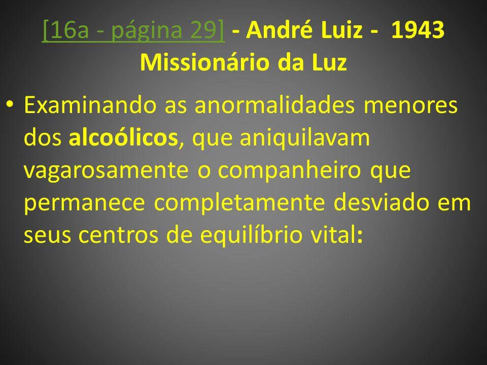 [16a - página 29][16a - página 29] - André Luiz - 1943 Missionário da Luz Examinando as anormalidades menores dos alcoólicos, que aniquilavam vagarosamente o companheiro que permanece completamente desviado em seus centros de equilíbrio vital: