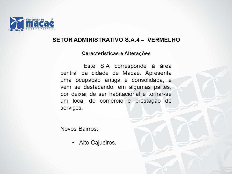SETOR ADMINISTRATIVO S.A.4 – VERMELHO Características e Alterações Este S.A corresponde à área central da cidade de Macaé. Apresenta uma ocupação anti