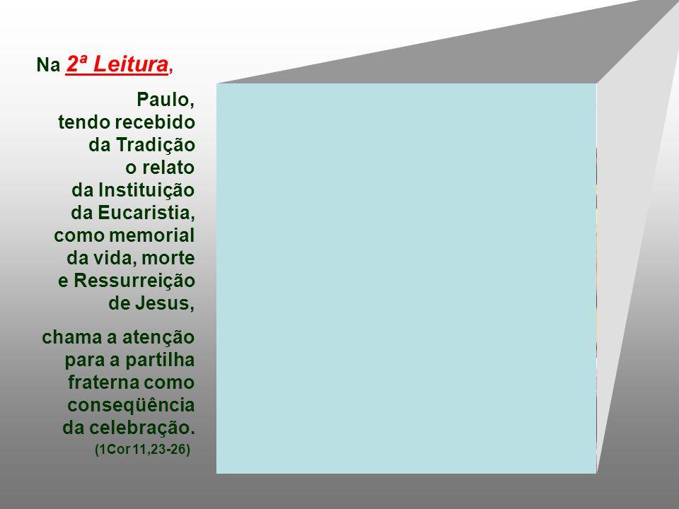 Na 2ª Leitura, Paulo, tendo recebido da Tradição o relato da Instituição da Eucaristia, como memorial da vida, morte e Ressurreição de Jesus, chama a atenção para a partilha fraterna como conseqüência da celebração.
