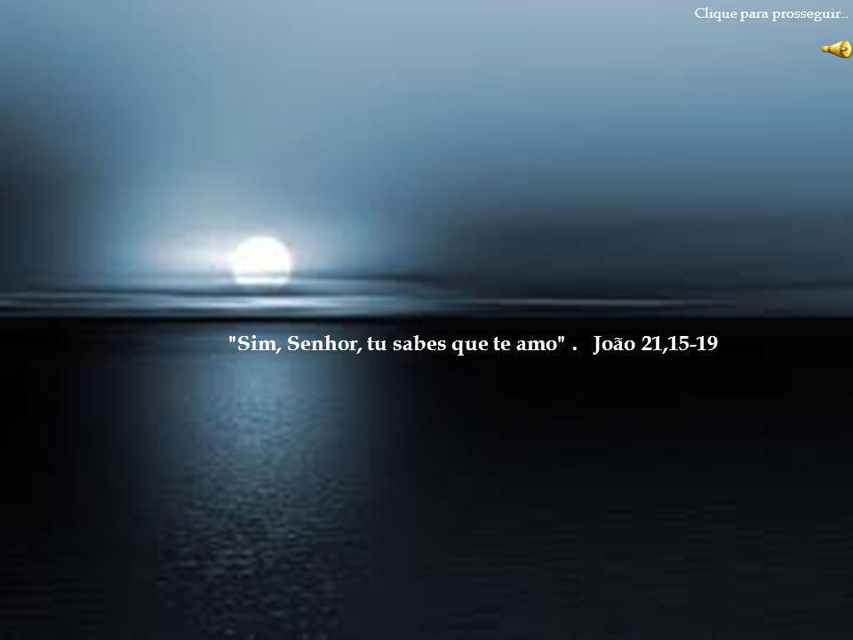 Sim, Senhor, tu sabes que te amo . João 21,15-19 Clique para prosseguir...