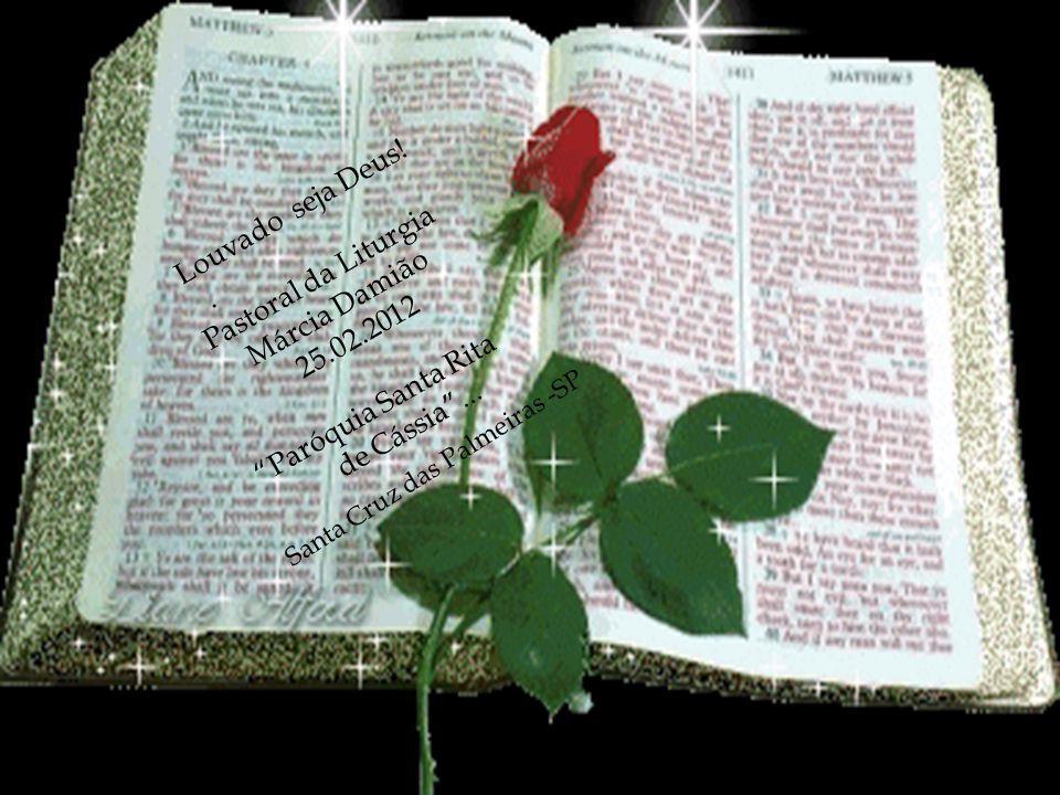 Louvado seja Deus!.Pastoral da Liturgia Márcia Damião 25.02.2012 Paróquia Santa Rita de Cássia...