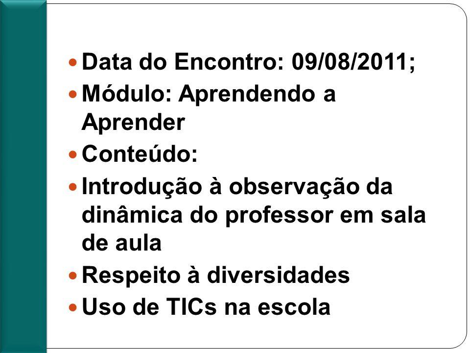 Pauta 3º encontro Presencial Data do Encontro: 09/08/2011; Módulo: Aprendendo a Aprender Conteúdo: Introdução à observação da dinâmica do professor em sala de aula Respeito à diversidades Uso de TICs na escola