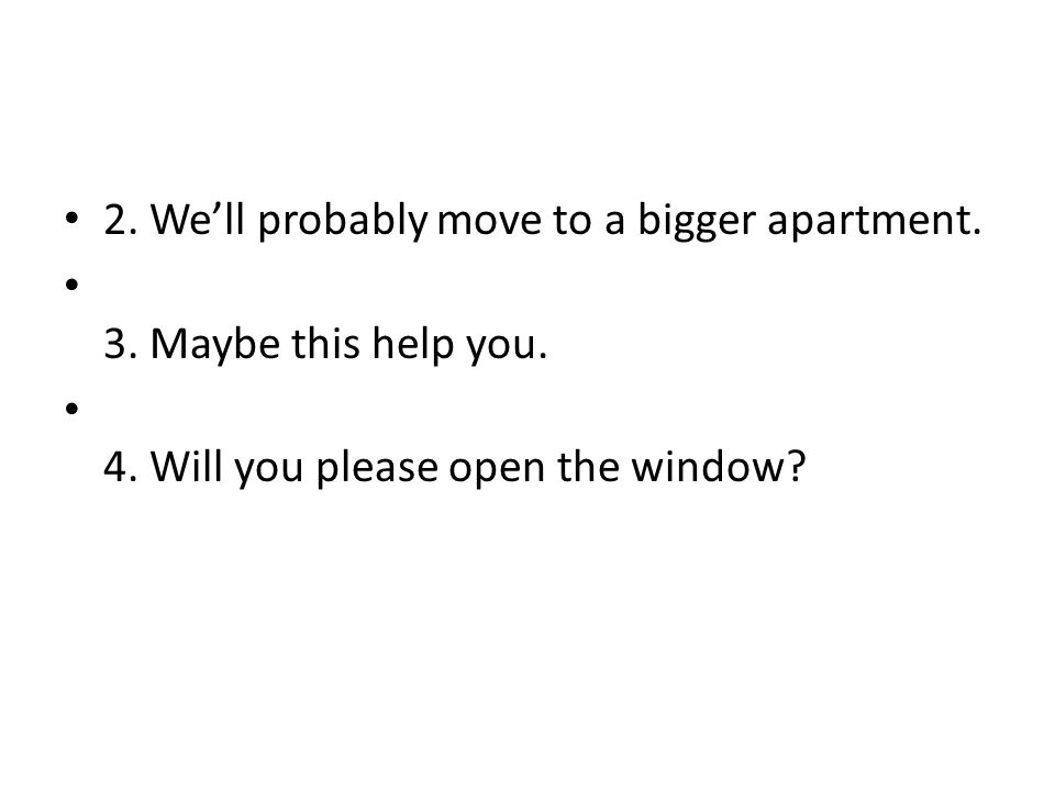 2. Well probably move to a bigger apartment. 3. Maybe this help you. 4. Will you please open the window?