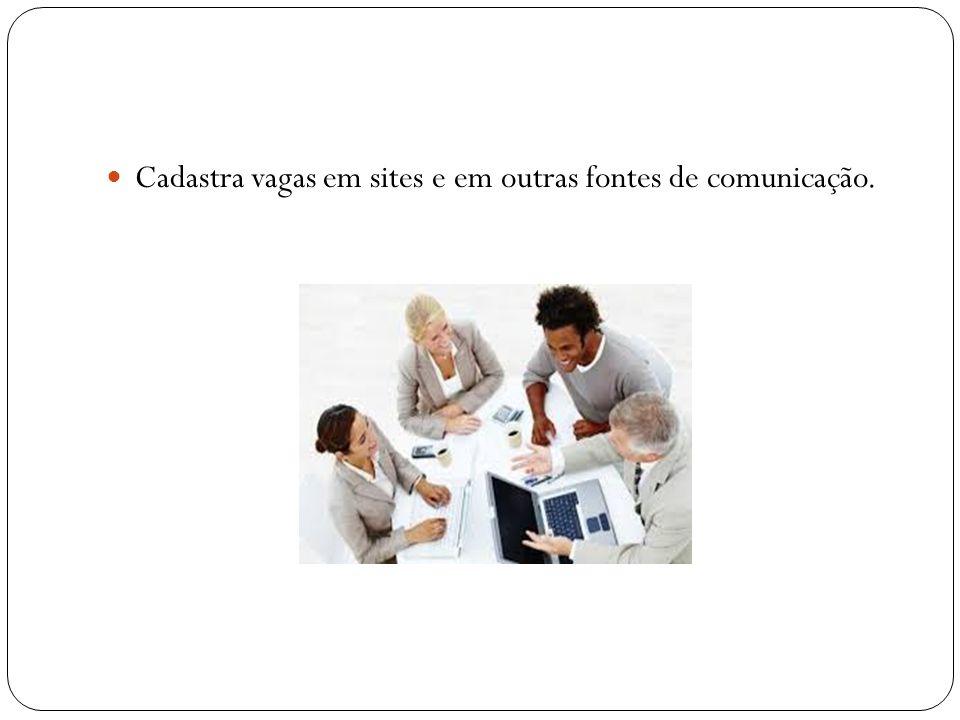 Cadastra vagas em sites e em outras fontes de comunicação.