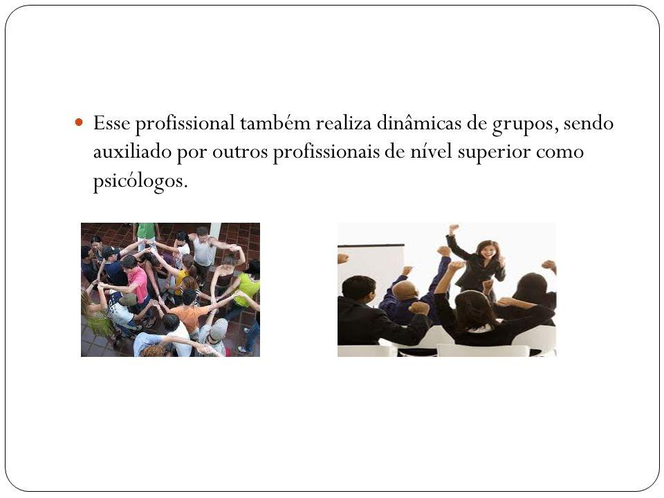 Esse profissional também realiza dinâmicas de grupos, sendo auxiliado por outros profissionais de nível superior como psicólogos.