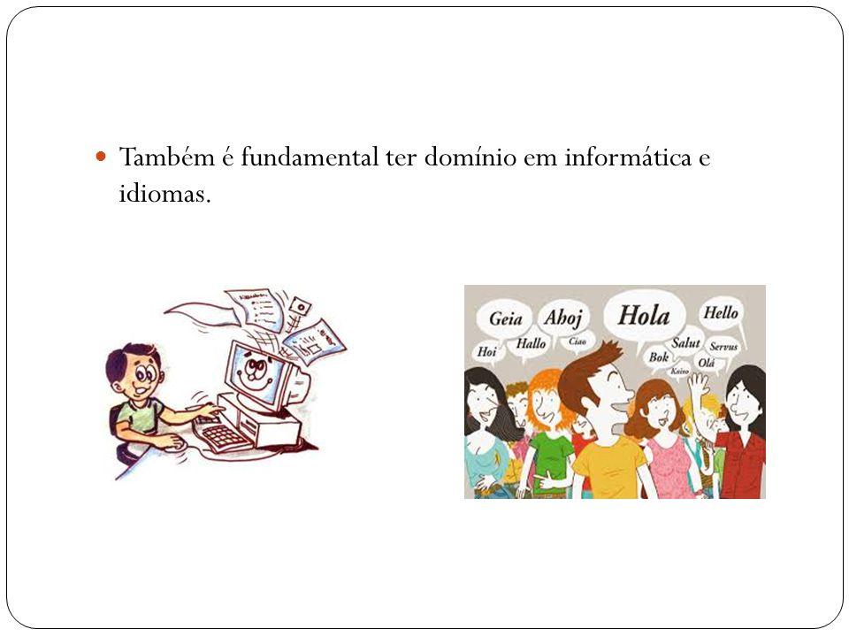Também é fundamental ter domínio em informática e idiomas.