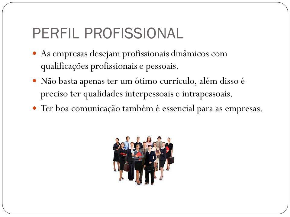PERFIL PROFISSIONAL As empresas desejam profissionais dinâmicos com qualificações profissionais e pessoais. Não basta apenas ter um ótimo currículo, a
