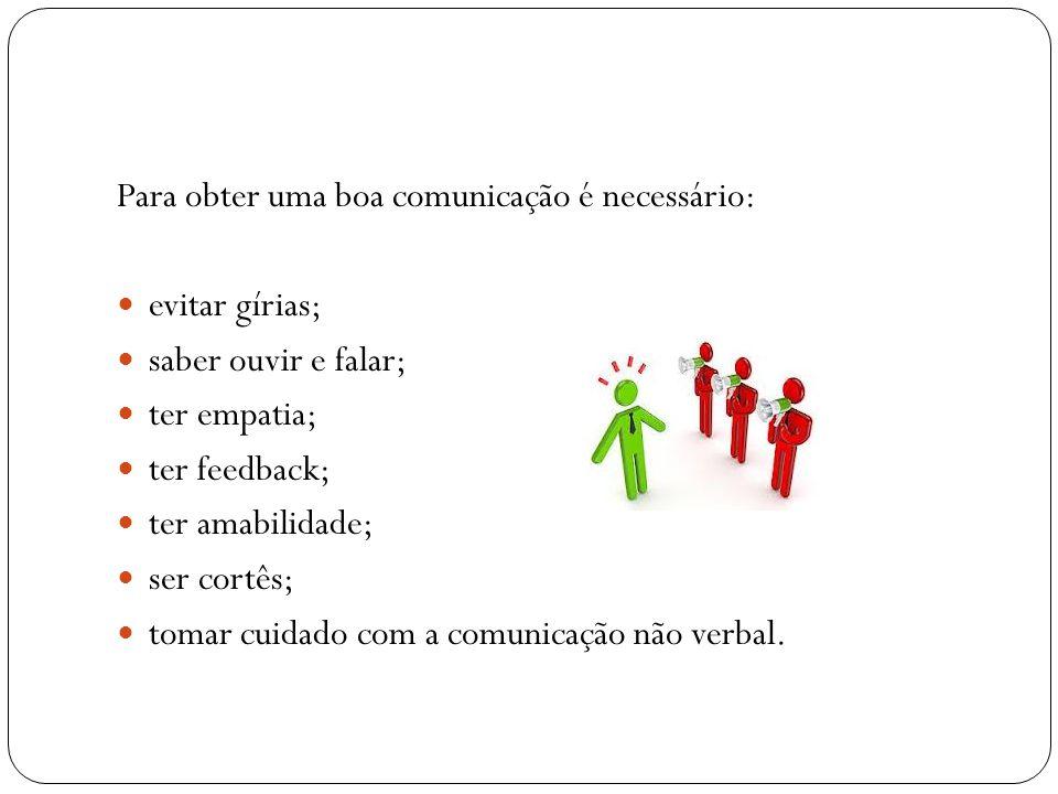 Para obter uma boa comunicação é necessário: evitar gírias; saber ouvir e falar; ter empatia; ter feedback; ter amabilidade; ser cortês; tomar cuidado