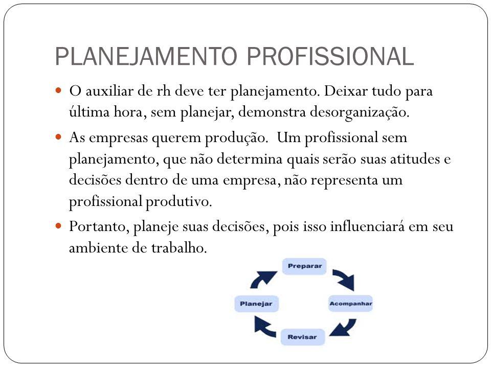 PLANEJAMENTO PROFISSIONAL O auxiliar de rh deve ter planejamento. Deixar tudo para última hora, sem planejar, demonstra desorganização. As empresas qu