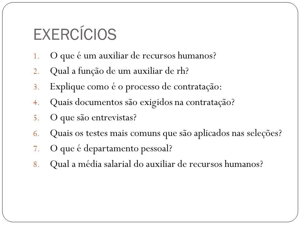 EXERCÍCIOS 1. O que é um auxiliar de recursos humanos? 2. Qual a função de um auxiliar de rh? 3. Explique como é o processo de contratação: 4. Quais d