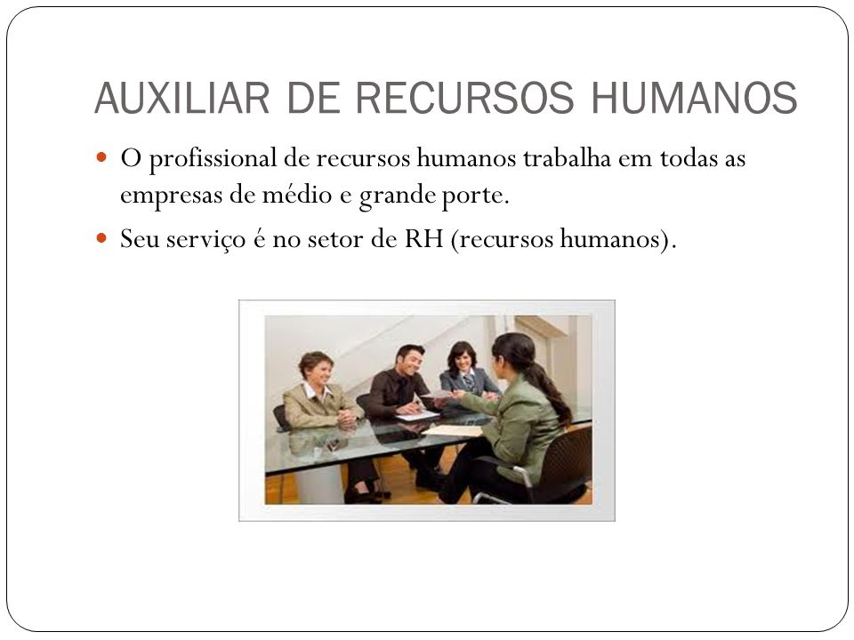 AUXILIAR DE RECURSOS HUMANOS O profissional de recursos humanos trabalha em todas as empresas de médio e grande porte. Seu serviço é no setor de RH (r