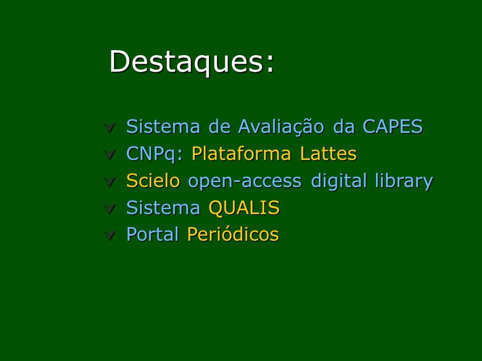 Destaques: Destaques: Sistema de Avaliação da CAPES Sistema de Avaliação da CAPES CNPq: Plataforma Lattes CNPq: Plataforma Lattes Scielo open-access digital library Scielo open-access digital library Sistema QUALIS Sistema QUALIS Portal Periódicos Portal Periódicos