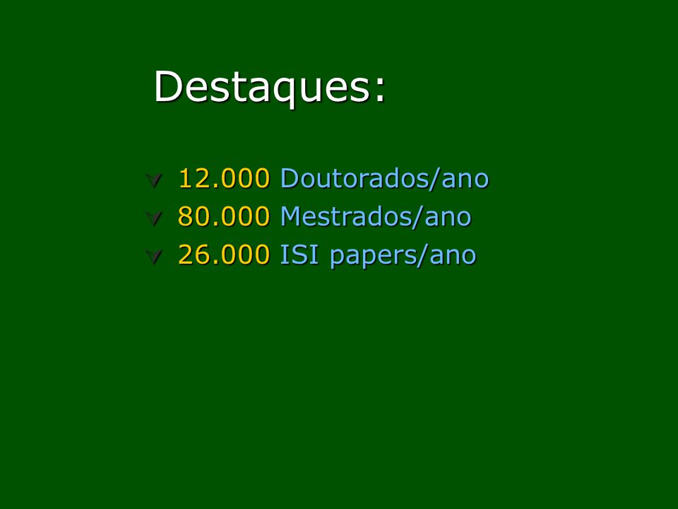 Destaques: Destaques: 12.000 Doutorados/ano 12.000 Doutorados/ano 80.000 Mestrados/ano 80.000 Mestrados/ano 26.000 ISI papers/ano 26.000 ISI papers/an