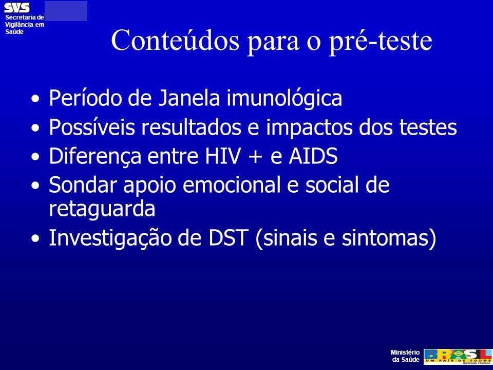 Ministério da Saúde Secretaria de Vigilância em Saúde Conteúdos para o pré-teste Período de Janela imunológica Possíveis resultados e impactos dos testes Diferença entre HIV + e AIDS Sondar apoio emocional e social de retaguarda Investigação de DST (sinais e sintomas)