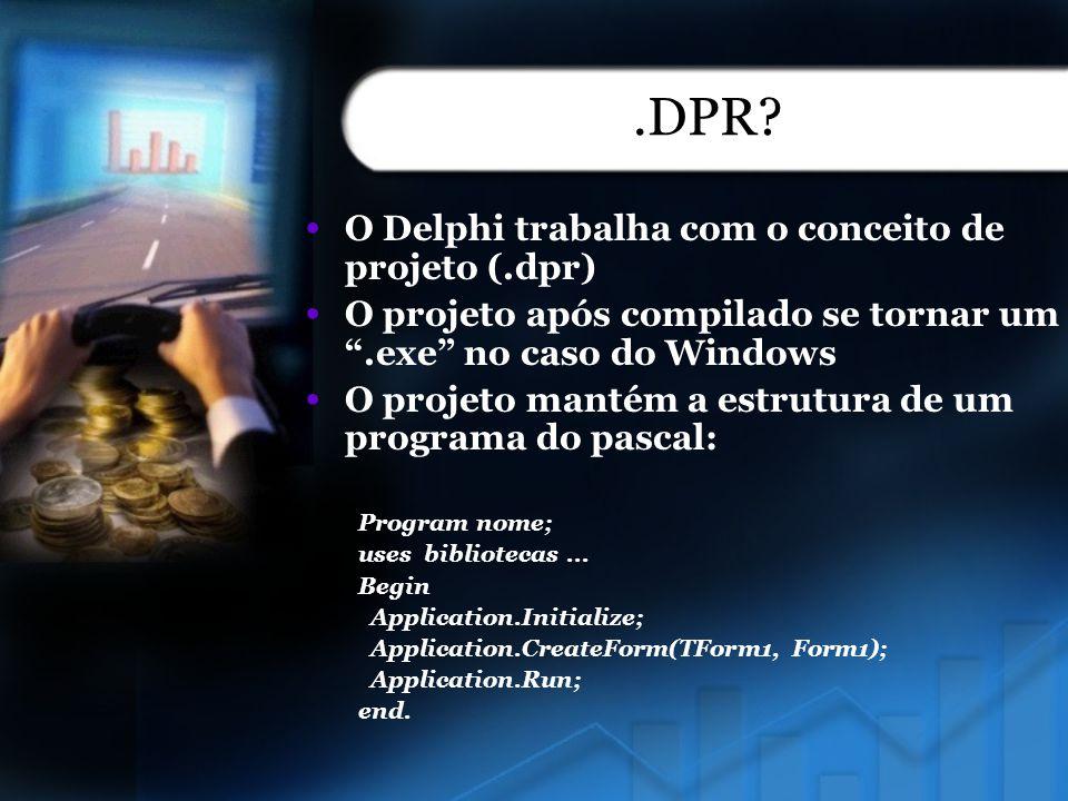 .DPR? O Delphi trabalha com o conceito de projeto (.dpr) O projeto após compilado se tornar um.exe no caso do Windows O projeto mantém a estrutura de