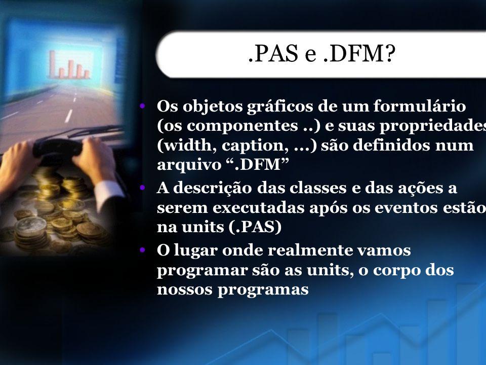 .PAS e.DFM? Os objetos gráficos de um formulário (os componentes..) e suas propriedades (width, caption,...) são definidos num arquivo.DFM A descrição
