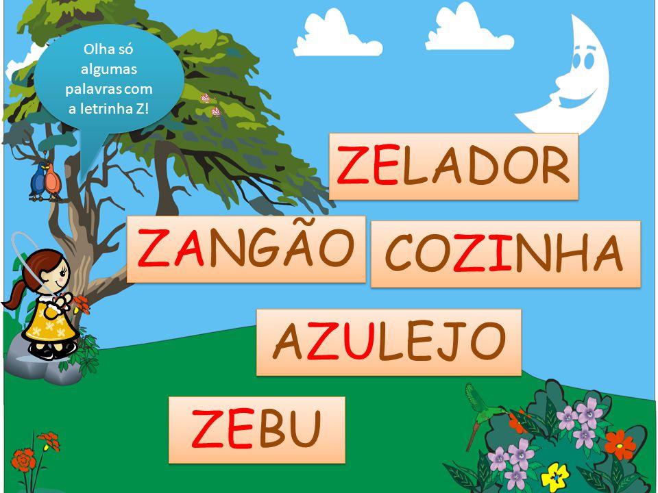 Olha só algumas palavras com a letrinha Z! ZANGÃO COZINHA ZELADOR AZULEJO ZEBU