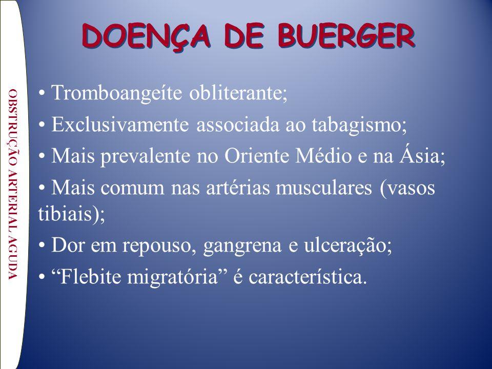 DOENÇA DE BUERGER Tromboangeíte obliterante; Exclusivamente associada ao tabagismo; Mais prevalente no Oriente Médio e na Ásia; Mais comum nas artérias musculares (vasos tibiais); Dor em repouso, gangrena e ulceração; Flebite migratória é característica.