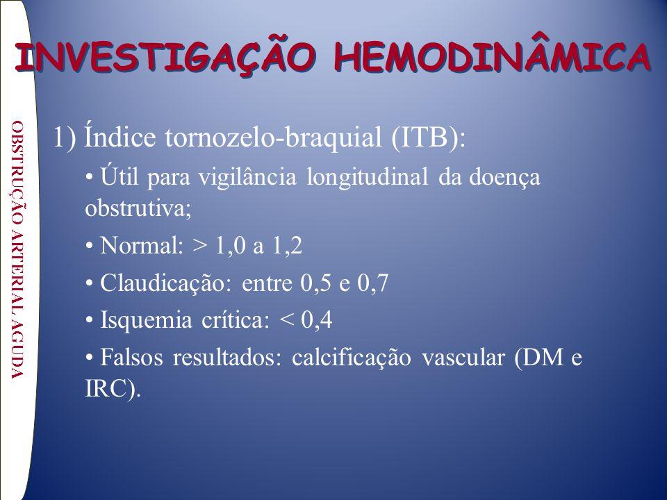 1) Índice tornozelo-braquial (ITB): Útil para vigilância longitudinal da doença obstrutiva; Normal: > 1,0 a 1,2 Claudicação: entre 0,5 e 0,7 Isquemia crítica: < 0,4 Falsos resultados: calcificação vascular (DM e IRC).