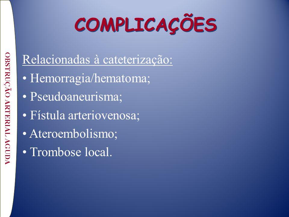 COMPLICAÇÕES Relacionadas à cateterização: Hemorragia/hematoma; Pseudoaneurisma; Fístula arteriovenosa; Ateroembolismo; Trombose local. OBSTRUÇÃO ARTE