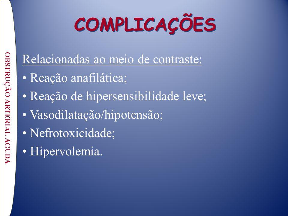 COMPLICAÇÕES Relacionadas ao meio de contraste: Reação anafilática; Reação de hipersensibilidade leve; Vasodilatação/hipotensão; Nefrotoxicidade; Hipervolemia.