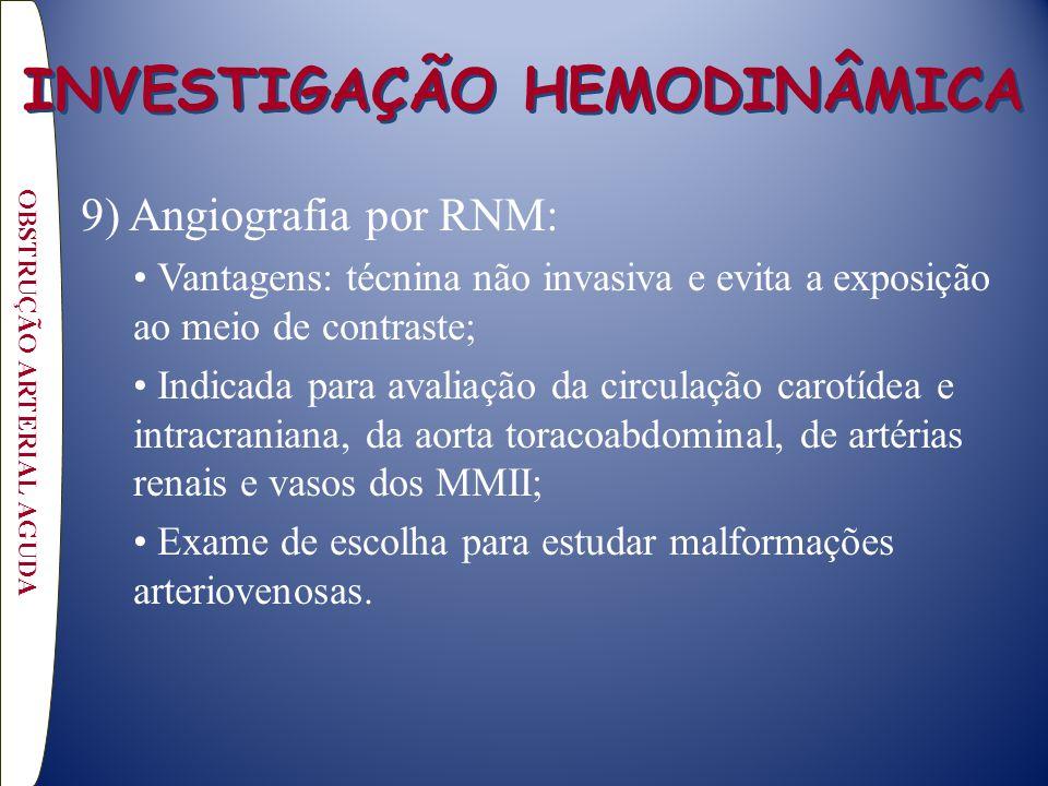 9) Angiografia por RNM: Vantagens: técnina não invasiva e evita a exposição ao meio de contraste; Indicada para avaliação da circulação carotídea e intracraniana, da aorta toracoabdominal, de artérias renais e vasos dos MMII; Exame de escolha para estudar malformações arteriovenosas.