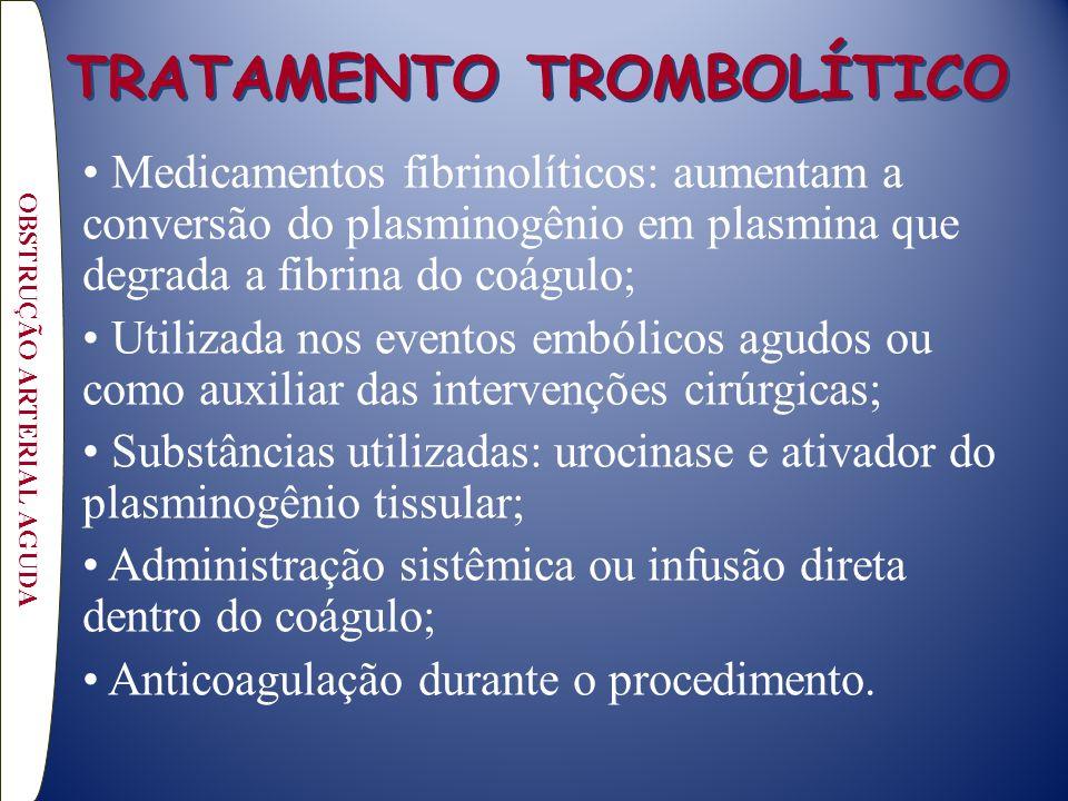 TRATAMENTO TROMBOLÍTICO Medicamentos fibrinolíticos: aumentam a conversão do plasminogênio em plasmina que degrada a fibrina do coágulo; Utilizada nos eventos embólicos agudos ou como auxiliar das intervenções cirúrgicas; Substâncias utilizadas: urocinase e ativador do plasminogênio tissular; Administração sistêmica ou infusão direta dentro do coágulo; Anticoagulação durante o procedimento.