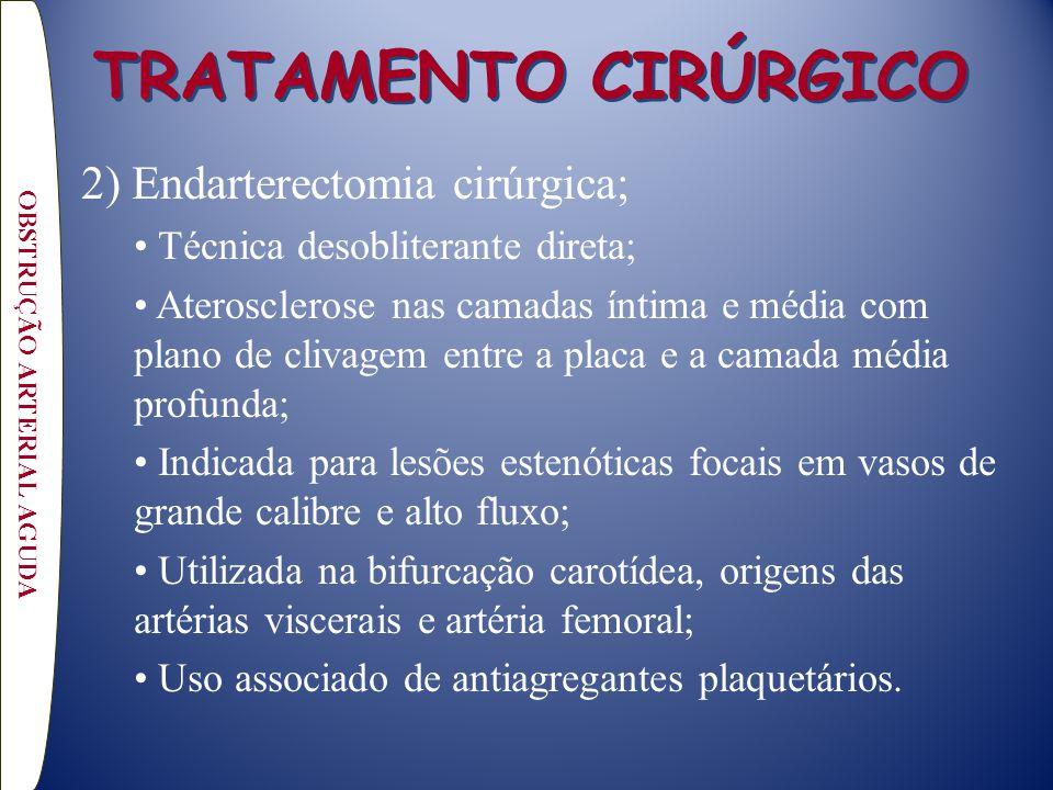 TRATAMENTO CIRÚRGICO 2) Endarterectomia cirúrgica; Técnica desobliterante direta; Aterosclerose nas camadas íntima e média com plano de clivagem entre a placa e a camada média profunda; Indicada para lesões estenóticas focais em vasos de grande calibre e alto fluxo; Utilizada na bifurcação carotídea, origens das artérias viscerais e artéria femoral; Uso associado de antiagregantes plaquetários.