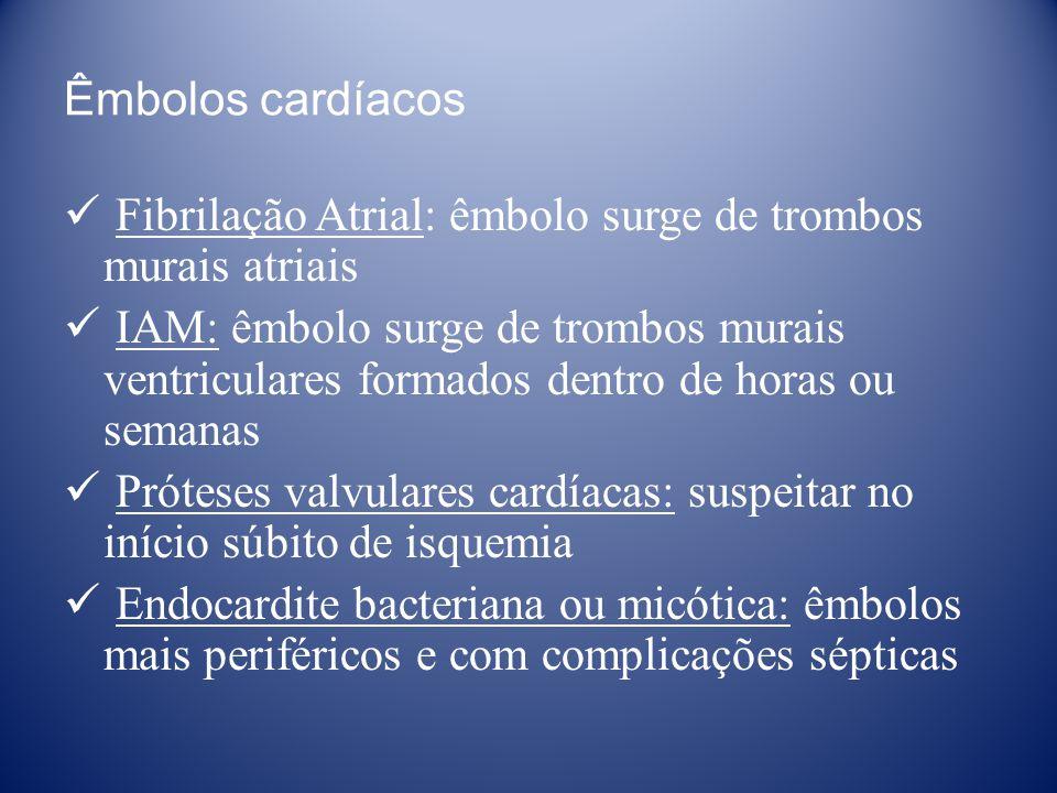 Êmbolos cardíacos Fibrilação Atrial: êmbolo surge de trombos murais atriais IAM: êmbolo surge de trombos murais ventriculares formados dentro de horas ou semanas Próteses valvulares cardíacas: suspeitar no início súbito de isquemia Endocardite bacteriana ou micótica: êmbolos mais periféricos e com complicações sépticas