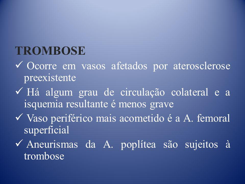 TROMBOSE Ocorre em vasos afetados por aterosclerose preexistente Há algum grau de circulação colateral e a isquemia resultante é menos grave Vaso periférico mais acometido é a A.