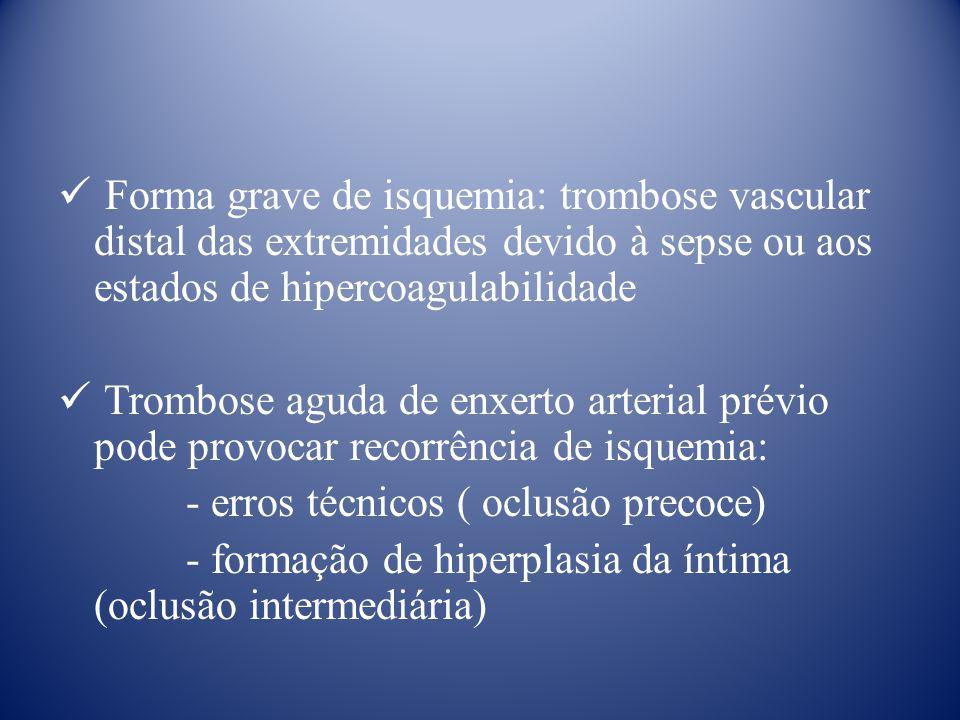 Forma grave de isquemia: trombose vascular distal das extremidades devido à sepse ou aos estados de hipercoagulabilidade Trombose aguda de enxerto arterial prévio pode provocar recorrência de isquemia: - erros técnicos ( oclusão precoce) - formação de hiperplasia da íntima (oclusão intermediária)