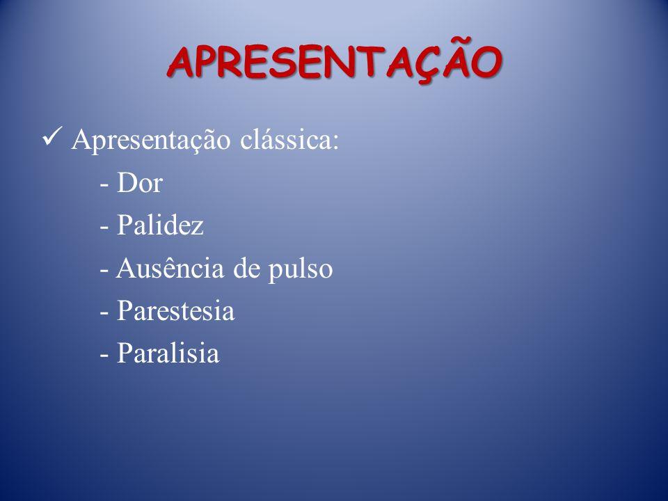 APRESENTAÇÃO Apresentação clássica: - Dor - Palidez - Ausência de pulso - Parestesia - Paralisia