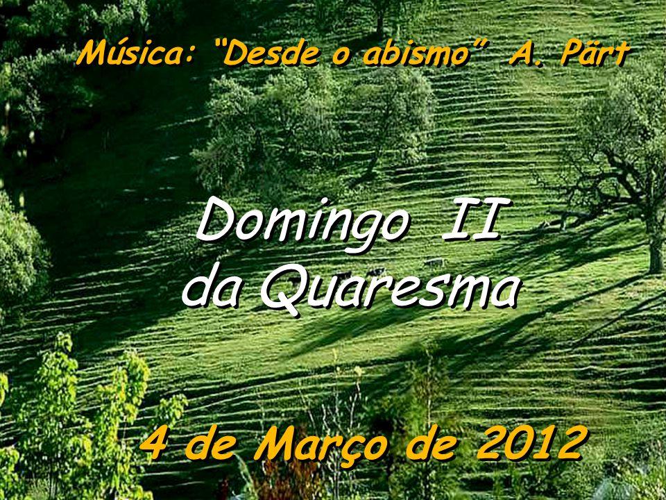 4 de Março de 2012 Domingo II da Quaresma Domingo II da Quaresma Música: Desde o abismo A. Pärt