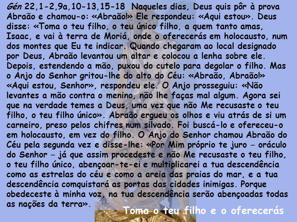 Gén 22,1-2,9a,10-13,15-18 Naqueles dias, Deus quis pôr à prova Abraão e chamou-o: «Abraão!» Ele respondeu: «Aqui estou».