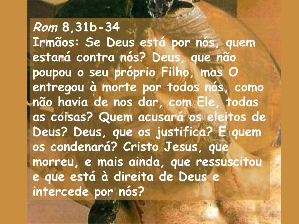 Rom 8,31b-34 Irmãos: Se Deus está por nós, quem estará contra nós.