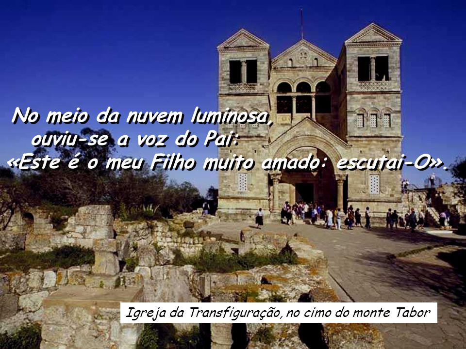 Igreja da Transfiguração, no cimo do monte Tabor No meio da nuvem luminosa, ouviu-se a voz do Pai: «Este é o meu Filho muito amado: escutai-O».