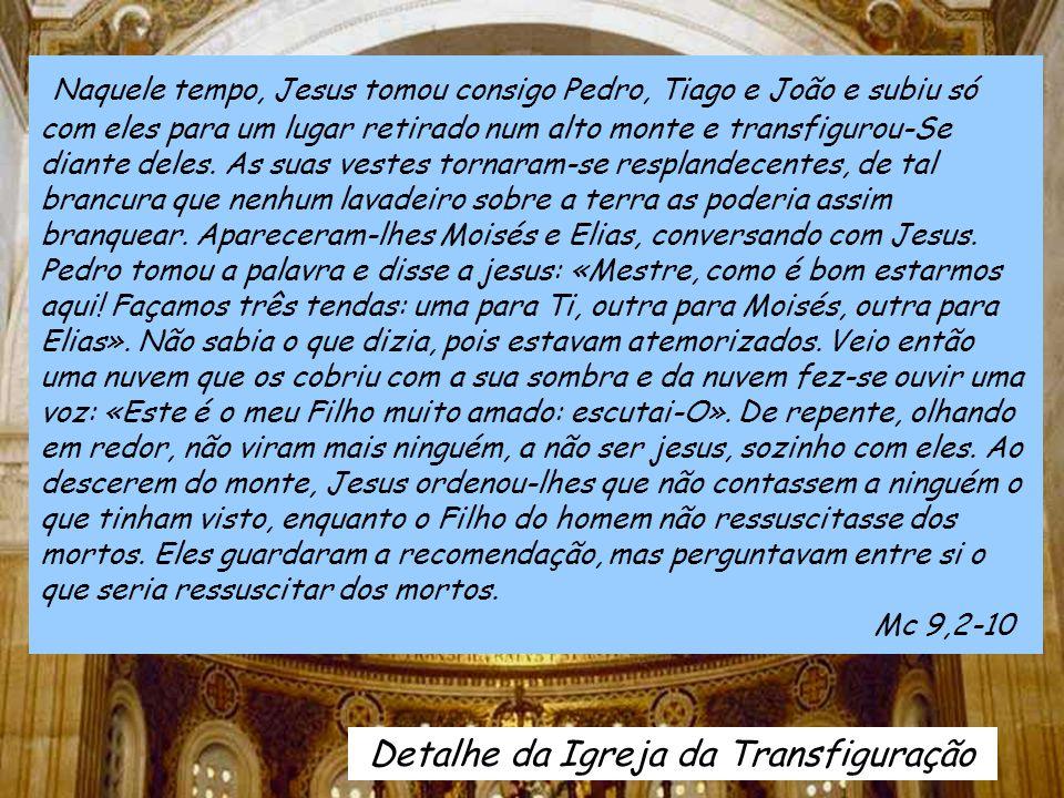 Naquele tempo, Jesus tomou consigo Pedro, Tiago e João e subiu só com eles para um lugar retirado num alto monte e transfigurou-Se diante deles.