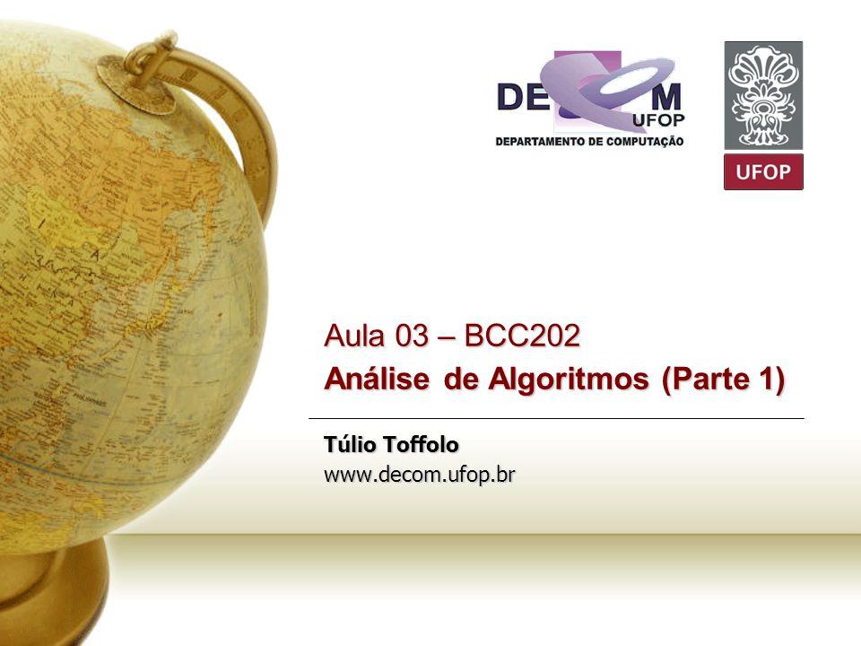 Aula 03 – BCC202 Análise de Algoritmos (Parte 1) Túlio Toffolo www.decom.ufop.br