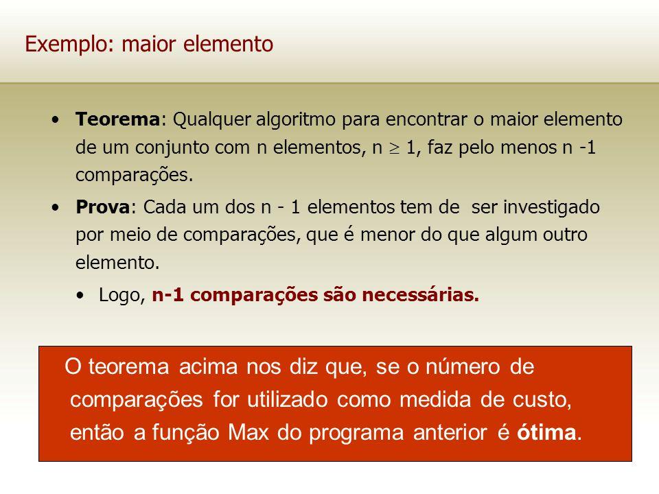 Exemplo: maior elemento Teorema: Qualquer algoritmo para encontrar o maior elemento de um conjunto com n elementos, n 1, faz pelo menos n -1 comparaçõ