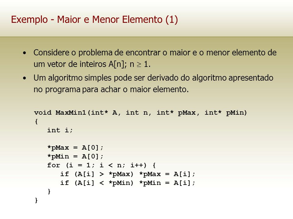 Exemplo - Maior e Menor Elemento (1) Considere o problema de encontrar o maior e o menor elemento de um vetor de inteiros A[n]; n 1. Um algoritmo simp