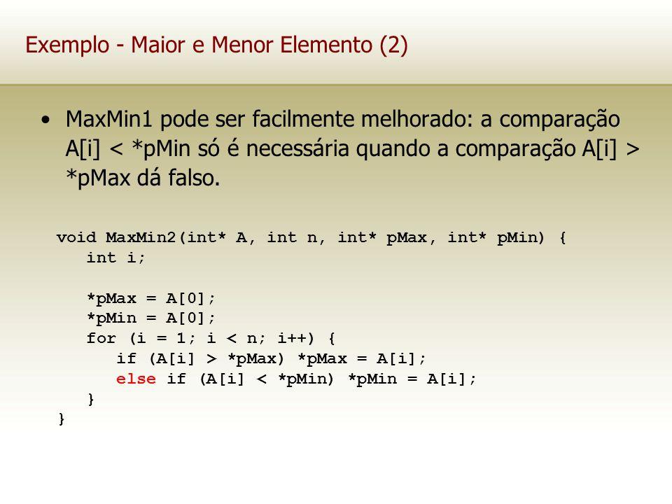 Exemplo - Maior e Menor Elemento (2) MaxMin1 pode ser facilmente melhorado: a comparação A[i] *pMax dá falso. void MaxMin2(int* A, int n, int* pMax, i