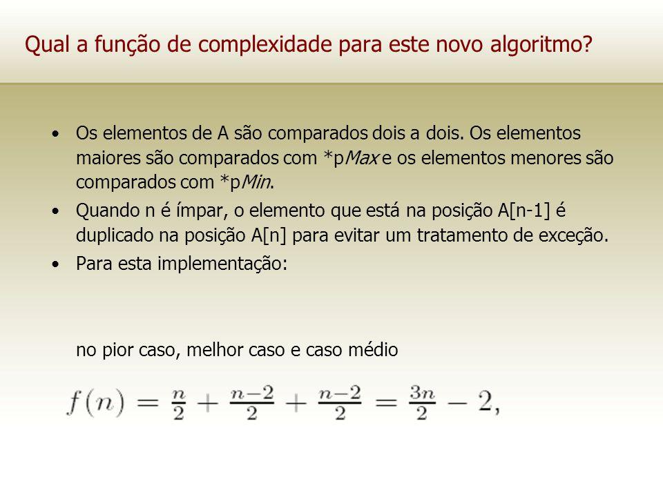 Qual a função de complexidade para este novo algoritmo? Os elementos de A são comparados dois a dois. Os elementos maiores são comparados com *pMax e