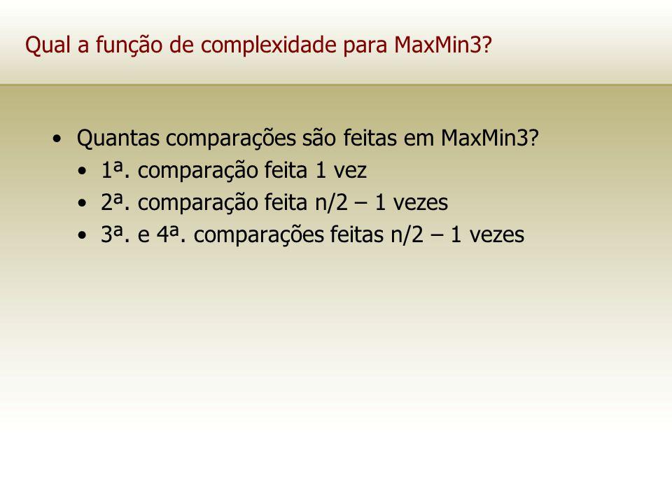 Qual a função de complexidade para MaxMin3? Quantas comparações são feitas em MaxMin3? 1ª. comparação feita 1 vez 2ª. comparação feita n/2 – 1 vezes 3